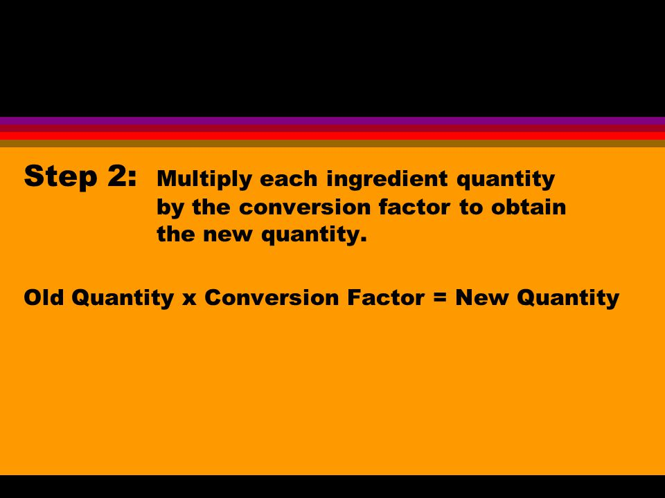 Step 2: Multiply each ingredient quantity by the conversion factor to obtain the new quantity. Old Quantity x Conversion Factor = New Quantity