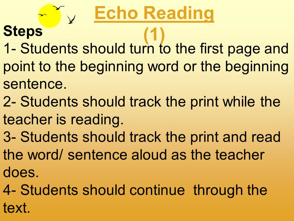 What is echo reading? Echo reading is an activity where a skilled reader reads a text, a sentence at a time, as the learner tracks. The student then e