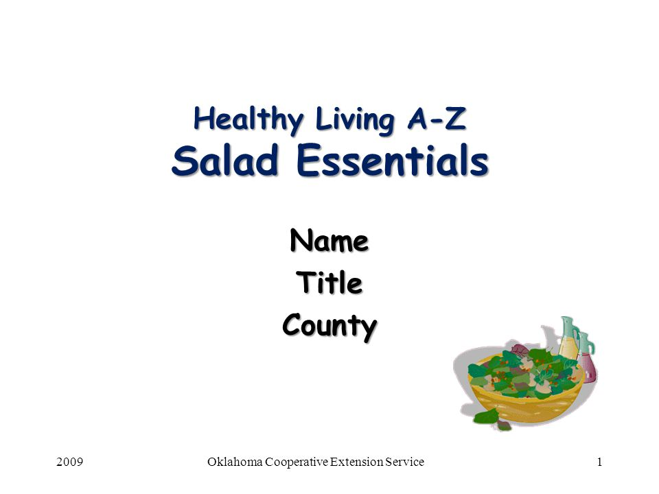 2009Oklahoma Cooperative Extension Service22 Create a tossed salad 6 cups washed assorted greens, torn 6 cups washed assorted greens, torn 1-1/2 cups desired salad ingredients 1-1/2 cups desired salad ingredients Salad dressing (consider reduced fat) Salad dressing (consider reduced fat) Garnish, if desired Garnish, if desired 1.