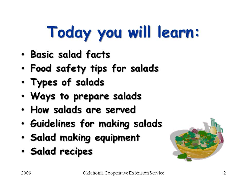 2009Oklahoma Cooperative Extension Service3 Salad facts Mainstay on many menus Mainstay on many menus Add color, flavor, and texture Add color, flavor, and texture Supply a variety of nutrients Supply a variety of nutrients Amount of produce recommended per day for 2,000 calorie/day diet Amount of produce recommended per day for 2,000 calorie/day diet 2-1/2 cups vegetables 2-1/2 cups vegetables 2 cups fruits 2 cups fruits