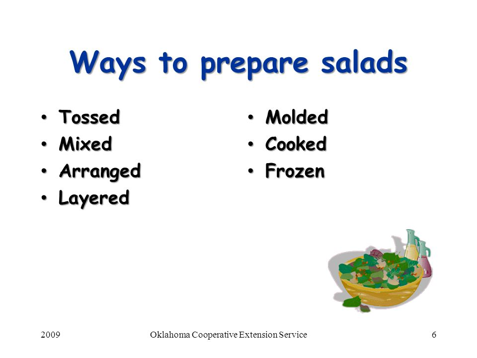 2009Oklahoma Cooperative Extension Service6 Ways to prepare salads Tossed Tossed Mixed Mixed Arranged Arranged Layered Layered Molded Cooked Frozen