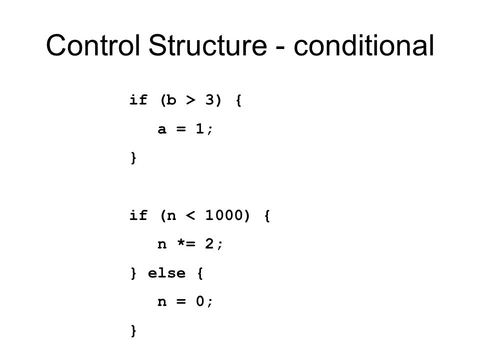 Control Structure - conditional if (b > 3) { a = 1; } if (n < 1000) { n *= 2; } else { n = 0; }
