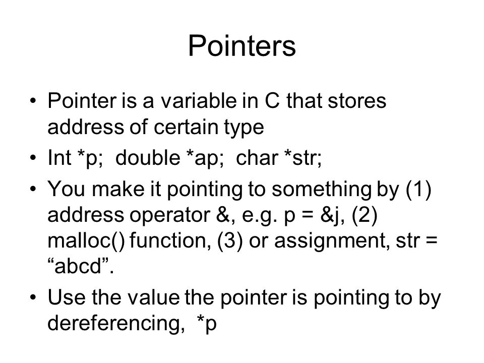Pointers Pointer is a variable in C that stores address of certain type Int *p; double *ap; char *str; You make it pointing to something by (1) addres