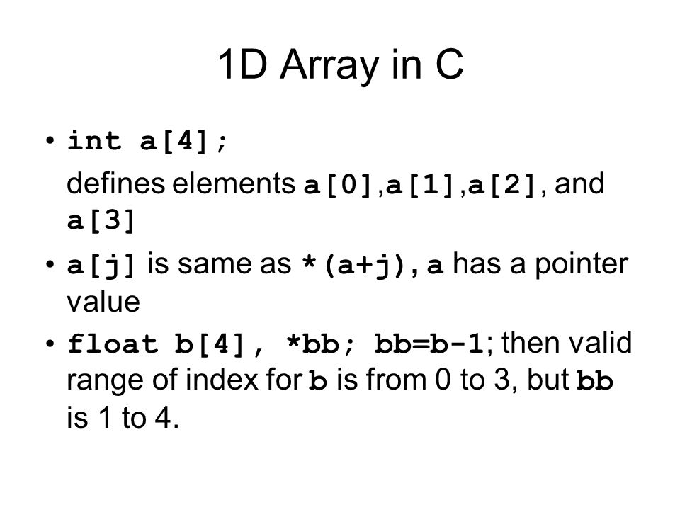 1D Array in C int a[4]; defines elements a[0], a[1], a[2], and a[3] a[j] is same as *(a+j), a has a pointer value float b[4], *bb; bb=b-1 ; then valid