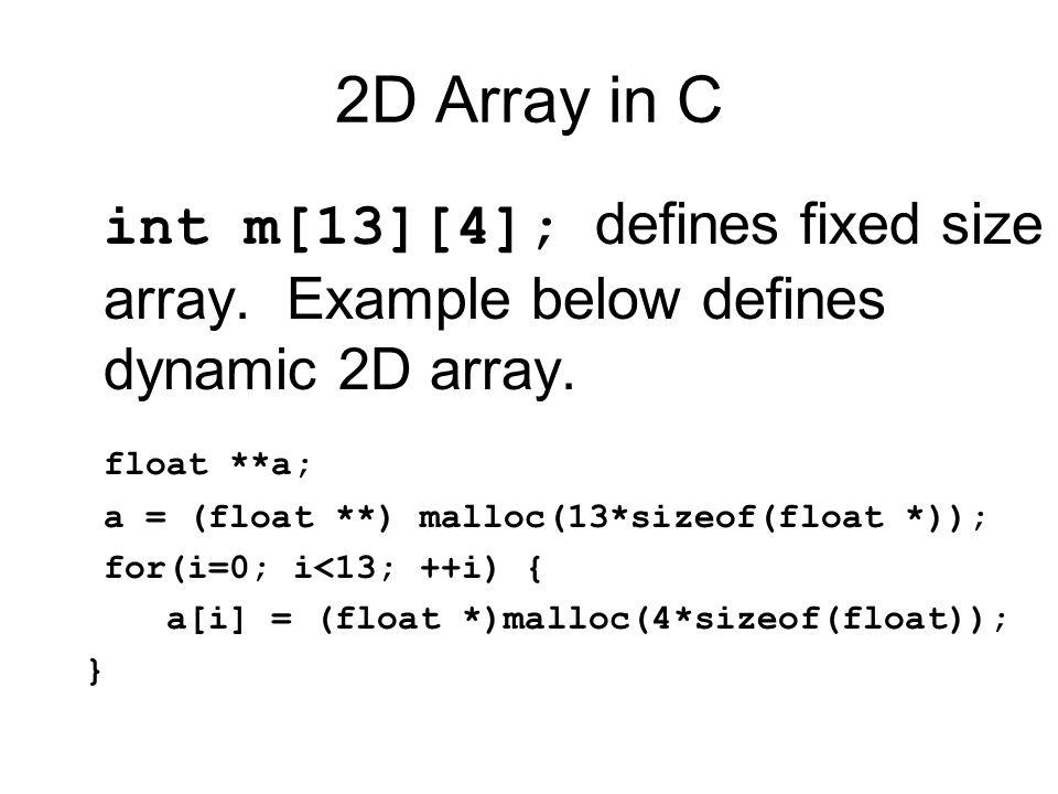 2D Array in C int m[13][4]; defines fixed size array. Example below defines dynamic 2D array. float **a; a = (float **) malloc(13*sizeof(float *)); fo