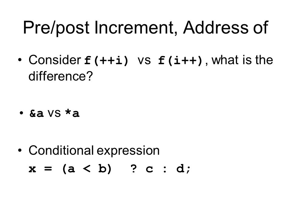 Pre/post Increment, Address of Consider f(++i) vs f(i++), what is the difference? &a vs *a Conditional expression x = (a < b) ? c : d;