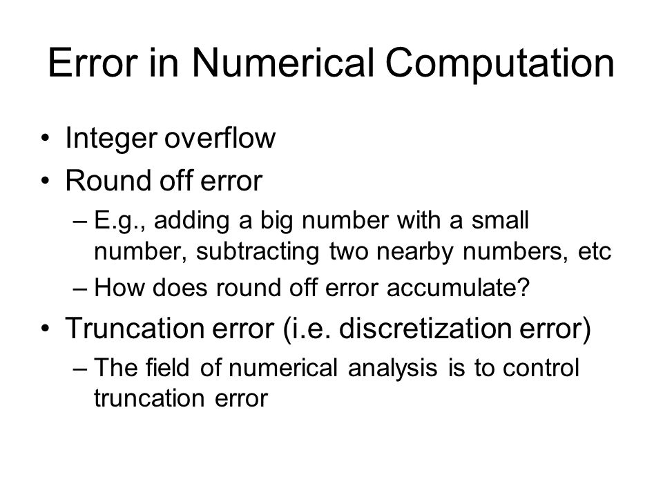 Error in Numerical Computation Integer overflow Round off error –E.g., adding a big number with a small number, subtracting two nearby numbers, etc –How does round off error accumulate.