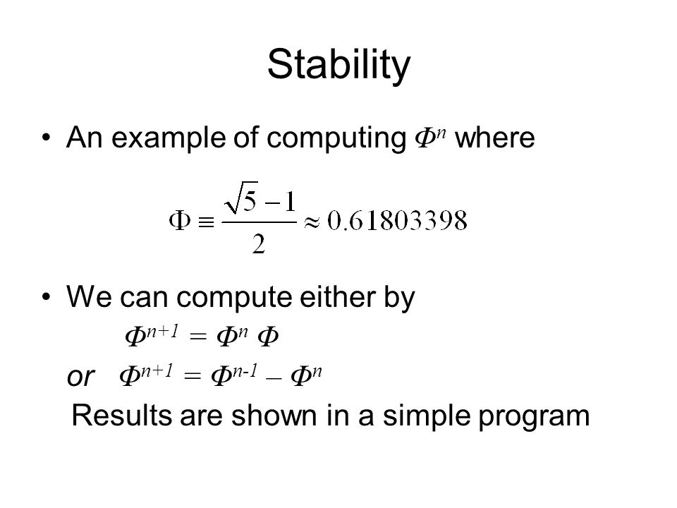 Stability An example of computing Φ n where We can compute either by Φ n+1 = Φ n Φ or Φ n+1 = Φ n-1 – Φ n Results are shown in a simple program