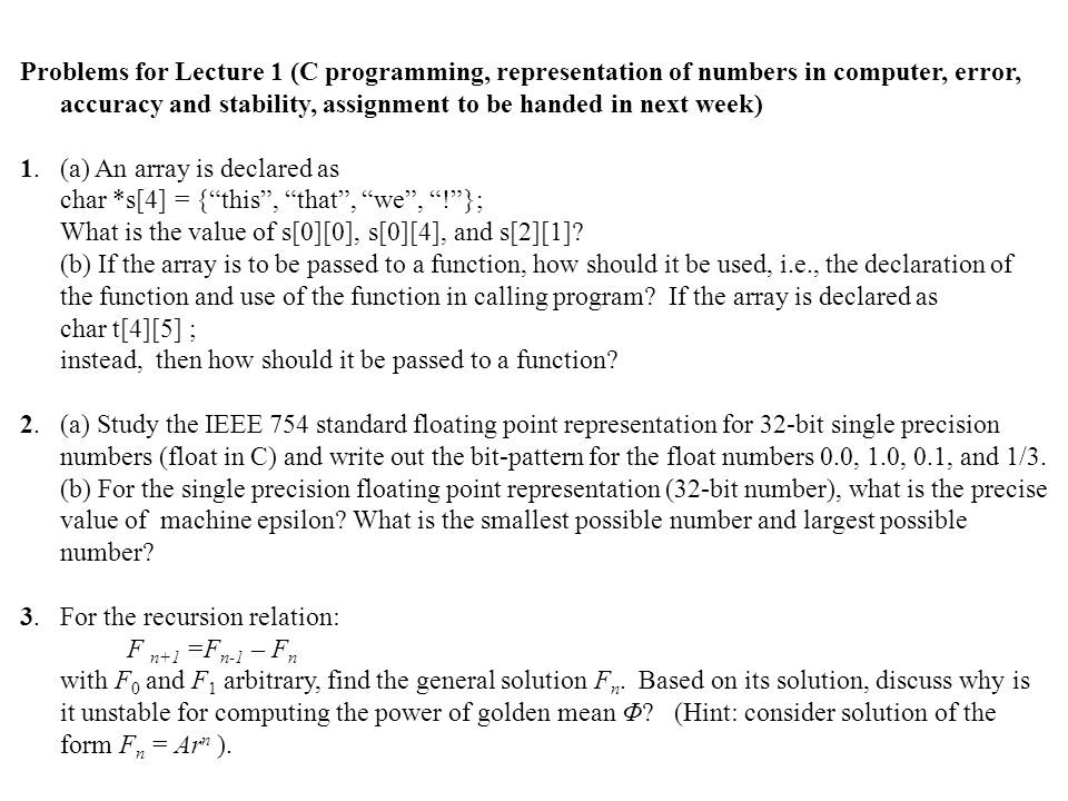 Problems for Lecture 1 (C programming, representation of numbers in computer, error, accuracy and stability, assignment to be handed in next week) 1.