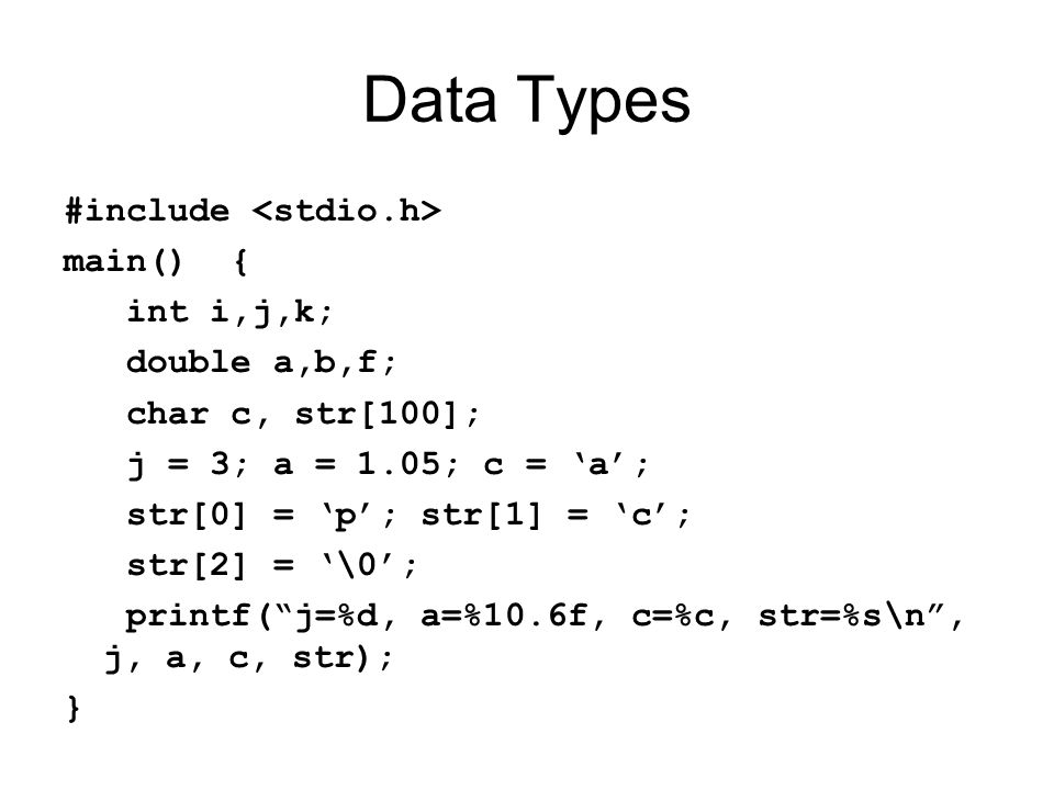 Data Types #include main() { int i,j,k; double a,b,f; char c, str[100]; j = 3; a = 1.05; c = a; str[0] = p; str[1] = c; str[2] = \0; printf(j=%d, a=%10.6f, c=%c, str=%s\n, j, a, c, str); }