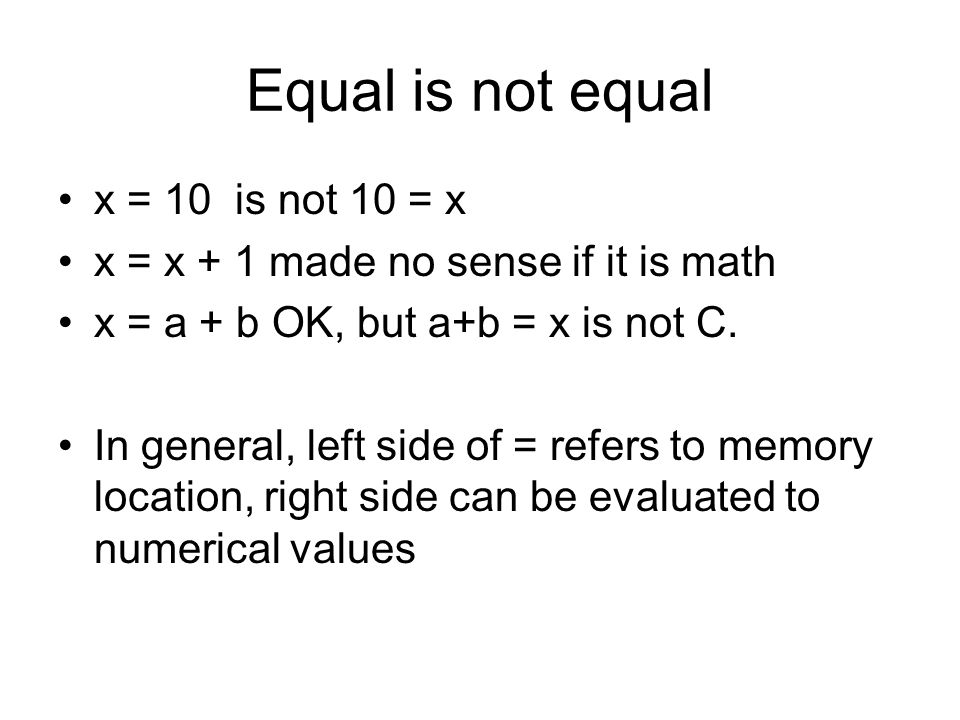 Equal is not equal x = 10 is not 10 = x x = x + 1 made no sense if it is math x = a + b OK, but a+b = x is not C. In general, left side of = refers to