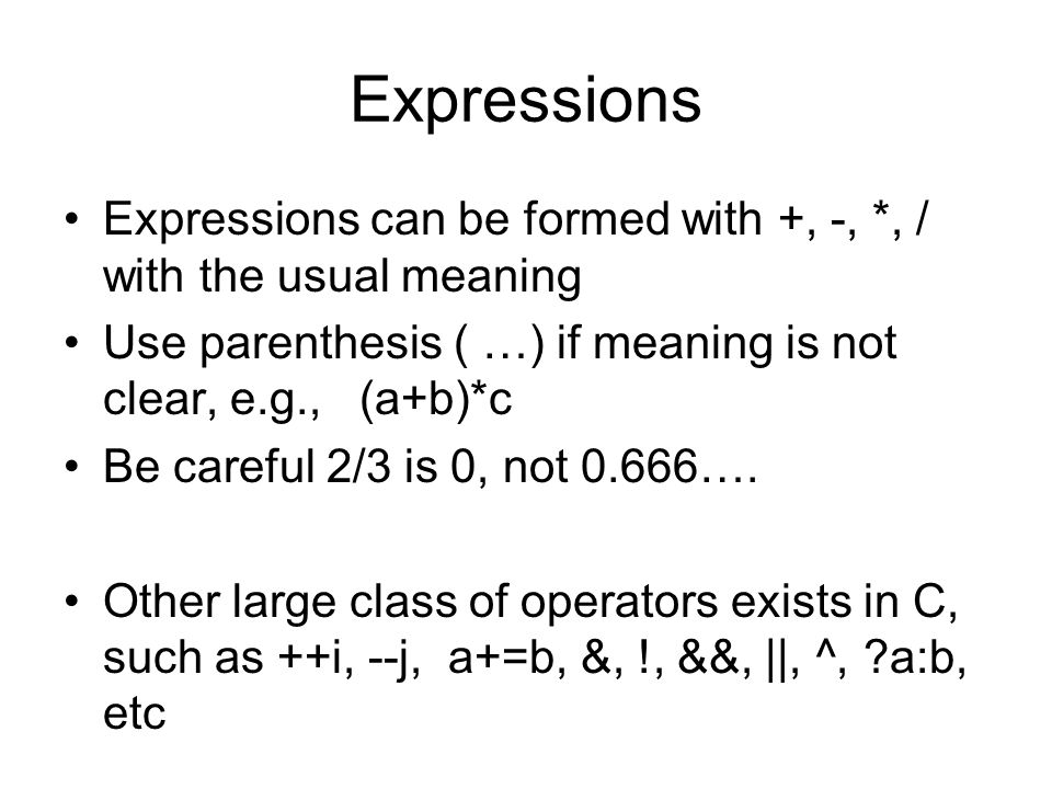 Expressions Expressions can be formed with +, -, *, / with the usual meaning Use parenthesis ( …) if meaning is not clear, e.g., (a+b)*c Be careful 2/3 is 0, not 0.666….