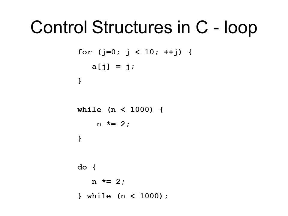 Control Structures in C - loop for (j=0; j < 10; ++j) { a[j] = j; } while (n < 1000) { n *= 2; } do { n *= 2; } while (n < 1000);