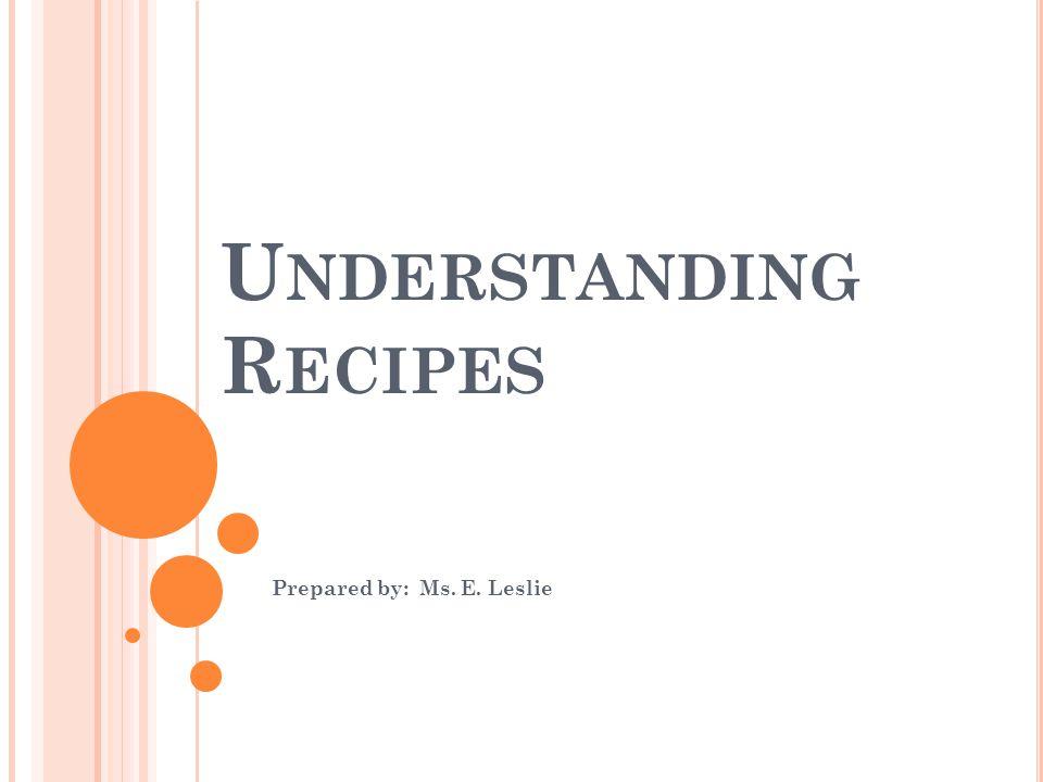 U NDERSTANDING R ECIPES Prepared by: Ms. E. Leslie