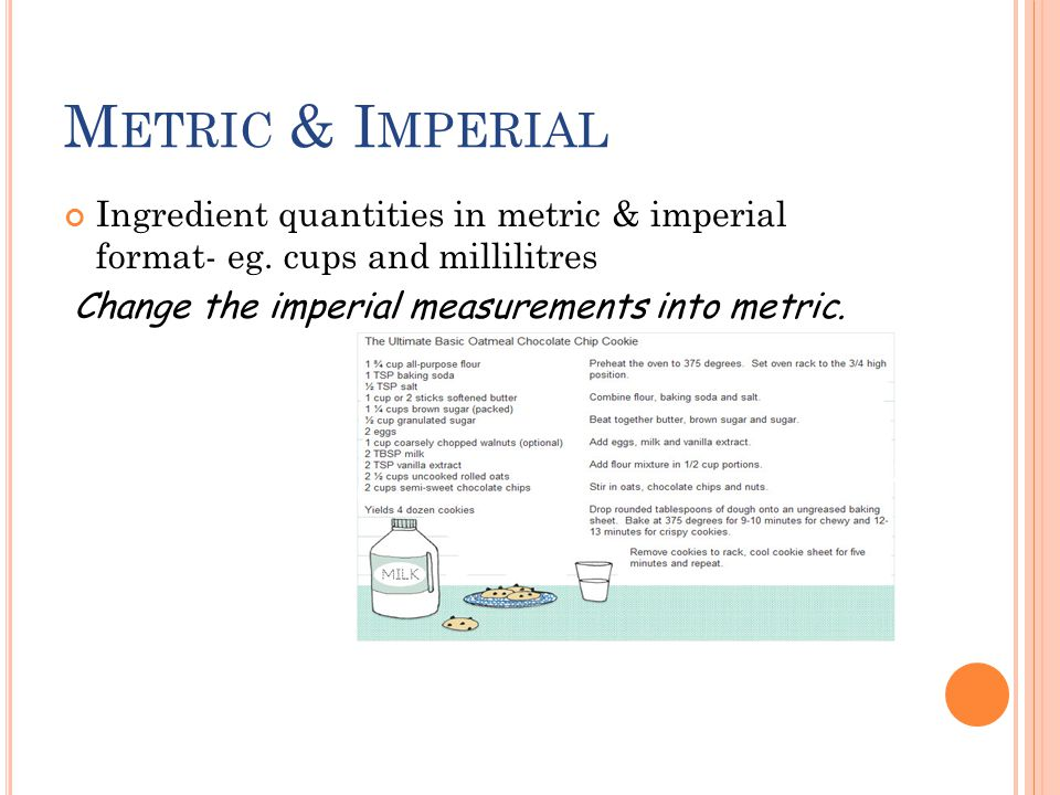 M ETRIC & I MPERIAL Ingredient quantities in metric & imperial format- eg. cups and millilitres Change the imperial measurements into metric.