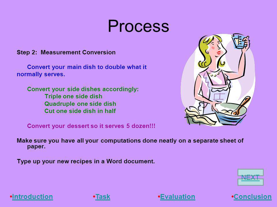 Process Step 2: Measurement Conversion Convert your main dish to double what it normally serves. Convert your side dishes accordingly: Triple one side