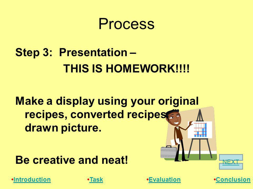Process Step 3: Presentation – THIS IS HOMEWORK!!!! Make a display using your original recipes, converted recipes, and a drawn picture. Be creative an