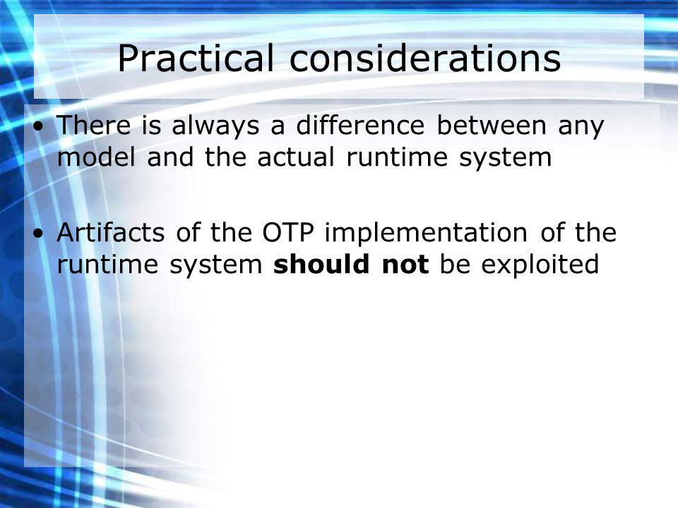 Practical considerations There is always a difference between any model and the actual runtime system Artifacts of the OTP implementation of the runtime system should not be exploited