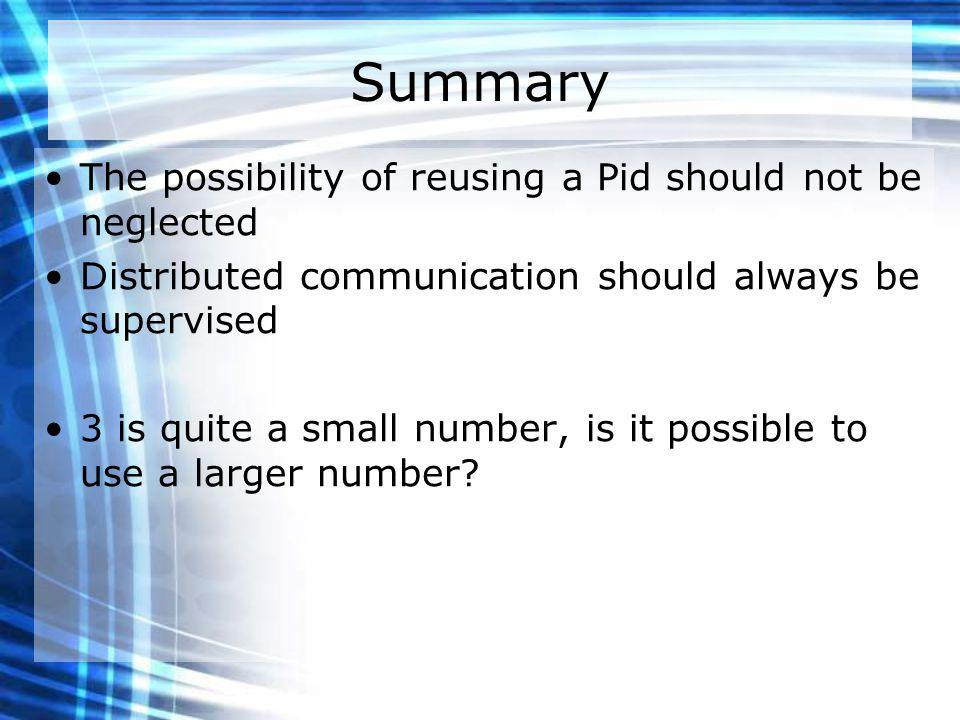 Summary The possibility of reusing a Pid should not be neglected Distributed communication should always be supervised 3 is quite a small number, is it possible to use a larger number?