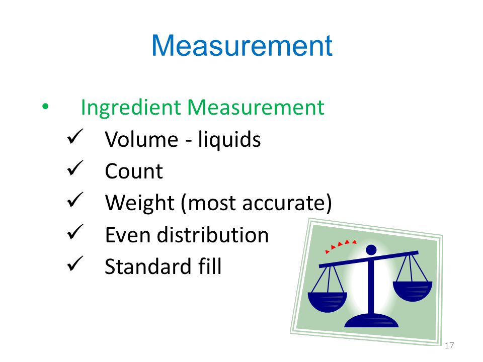 Measurement Ingredient Measurement Volume - liquids Count Weight (most accurate) Even distribution Standard fill 17