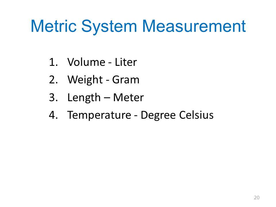 Metric System Measurement 1.Volume - Liter 2.Weight - Gram 3.Length – Meter 4.Temperature - Degree Celsius 20