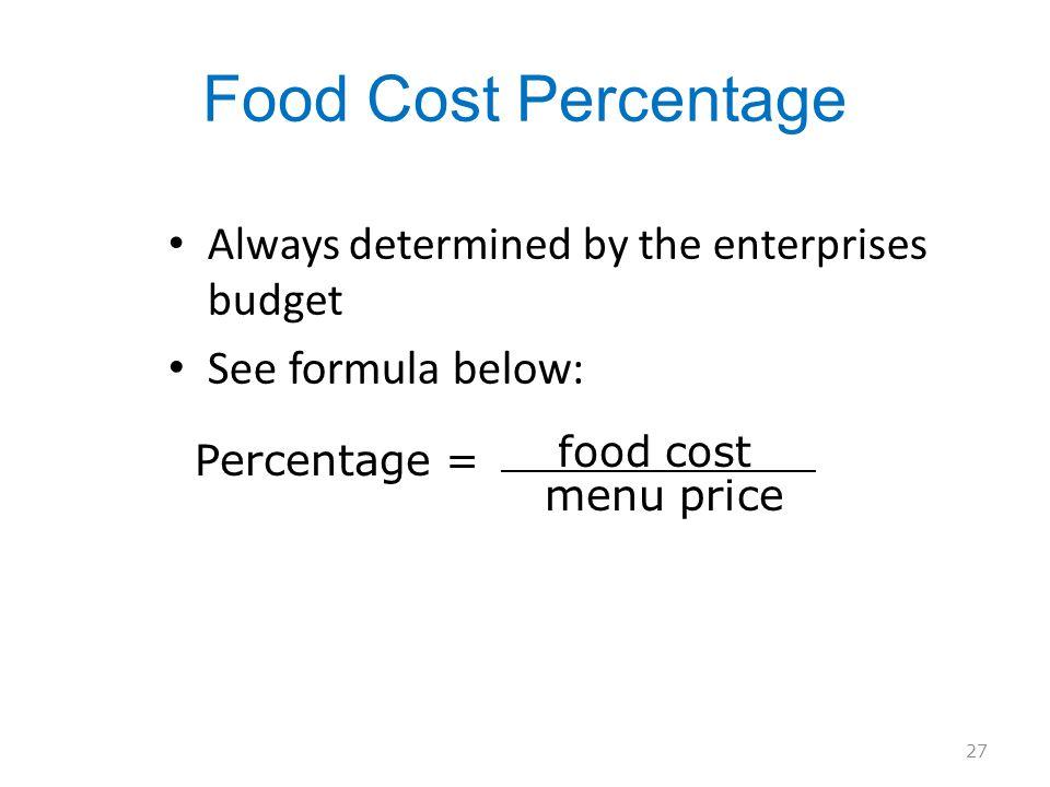 Food Cost Percentage Always determined by the enterprises budget See formula below: 27 Percentage = food cost menu price
