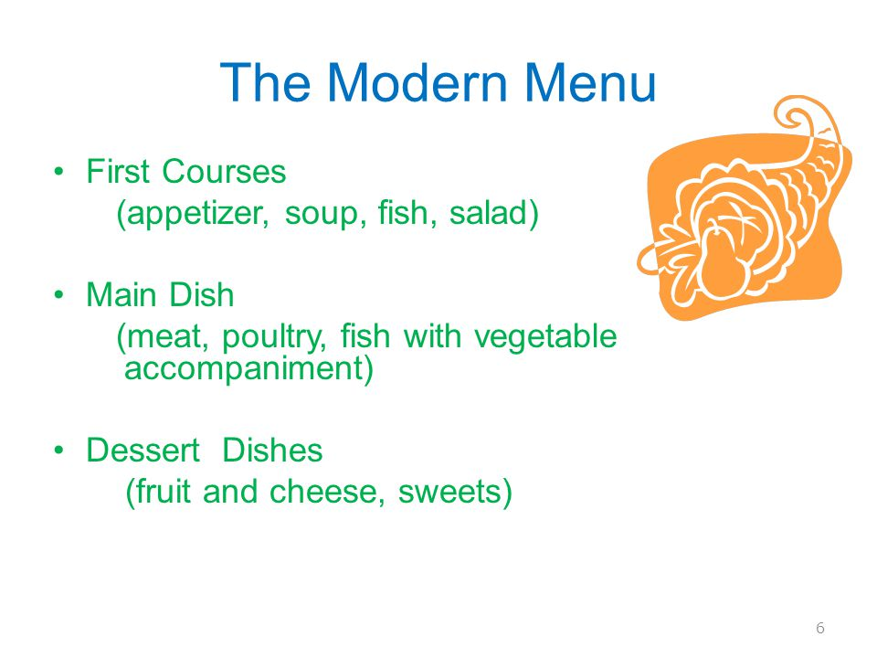 The Modern Menu First Courses (appetizer, soup, fish, salad) Main Dish (meat, poultry, fish with vegetable accompaniment) Dessert Dishes (fruit and cheese, sweets) 6