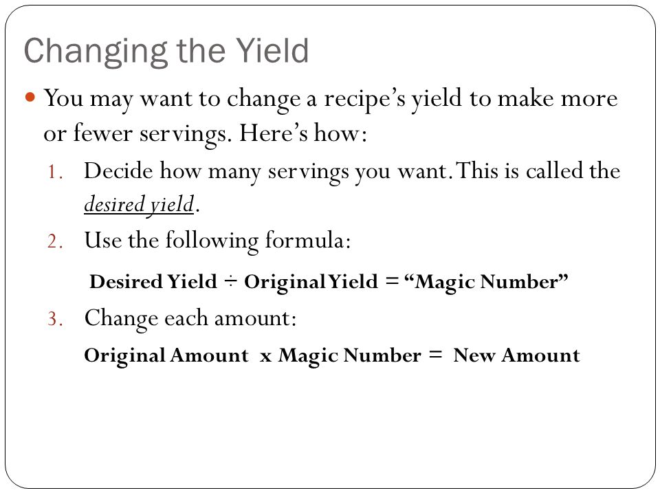Changing the Yield Example Desired Yield: 4 Servings Original Yield: 12 Servings 4 / 12 =.333 OR 1/3 1 cup uncooked rice x 1/3 = 1/3 cup uncooked rice