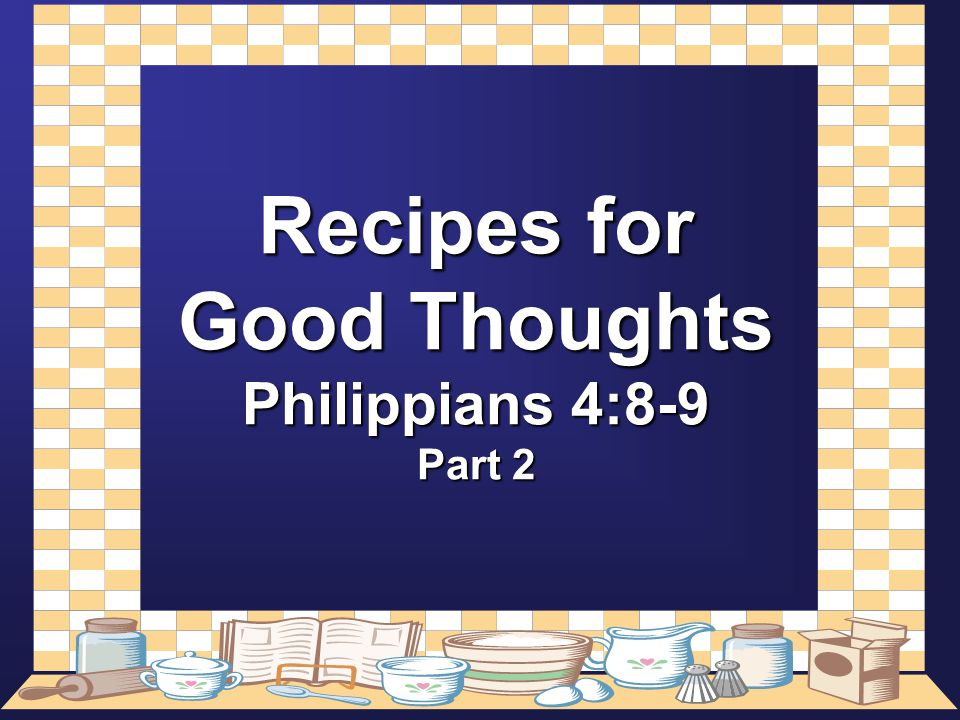 My Favorite Recipes To Review Lesson 1 Whatsoever Things are True That which agrees with Final Reality Whatsoever Things are Honest Uprightness Whatsoever Things are Just Integrity of Character Whatsoever Things are Pure Uncontaminated with Evil