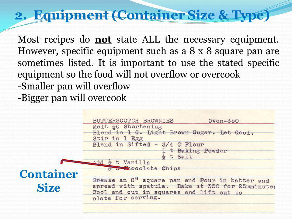 2. Equipment (Container Size & Type) Most recipes do not state ALL the necessary equipment. However, specific equipment such as a 8 x 8 square pan are