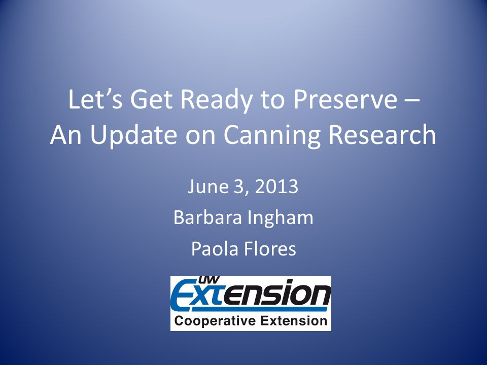 Lets Get Ready to Preserve – An Update on Canning Research June 3, 2013 Barbara Ingham Paola Flores