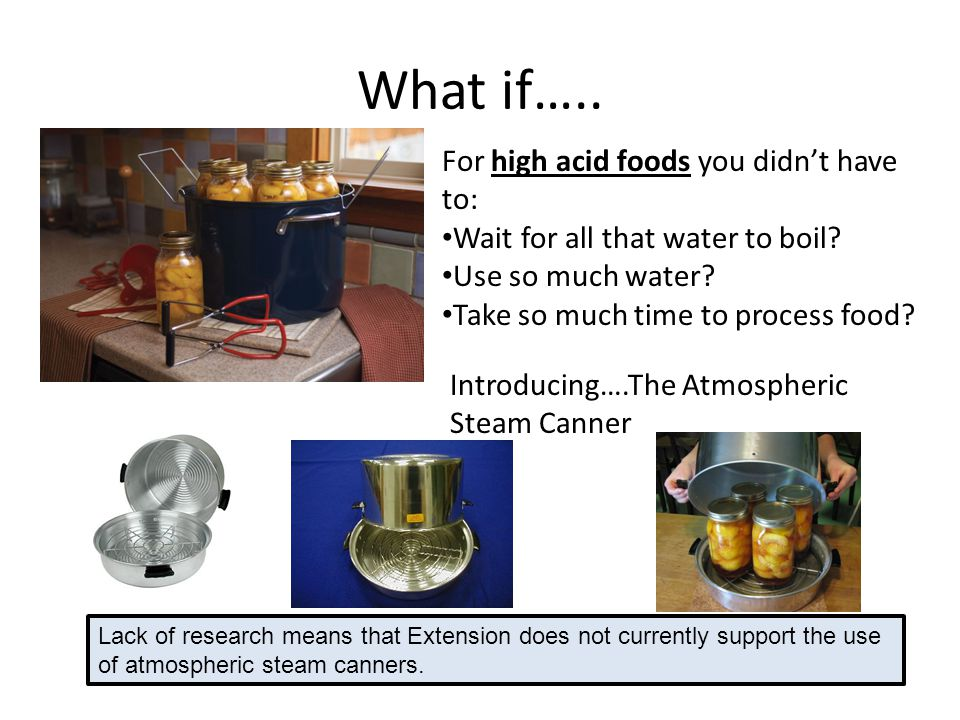 What if….. For high acid foods you didnt have to: Wait for all that water to boil? Use so much water? Take so much time to process food? Introducing….