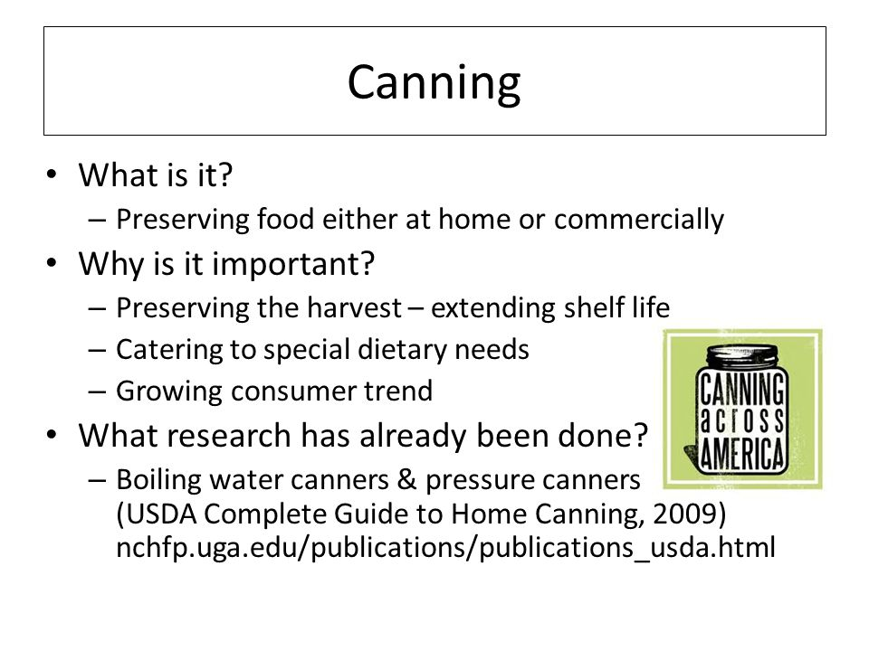 Canning What is it? – Preserving food either at home or commercially Why is it important? – Preserving the harvest – extending shelf life – Catering t