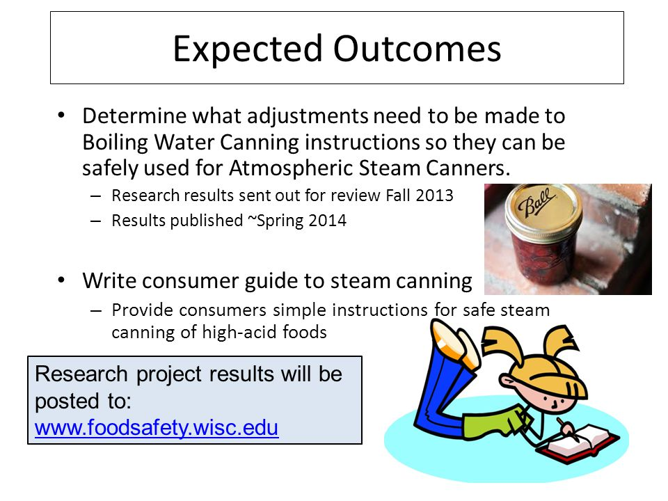 Expected Outcomes Determine what adjustments need to be made to Boiling Water Canning instructions so they can be safely used for Atmospheric Steam Ca
