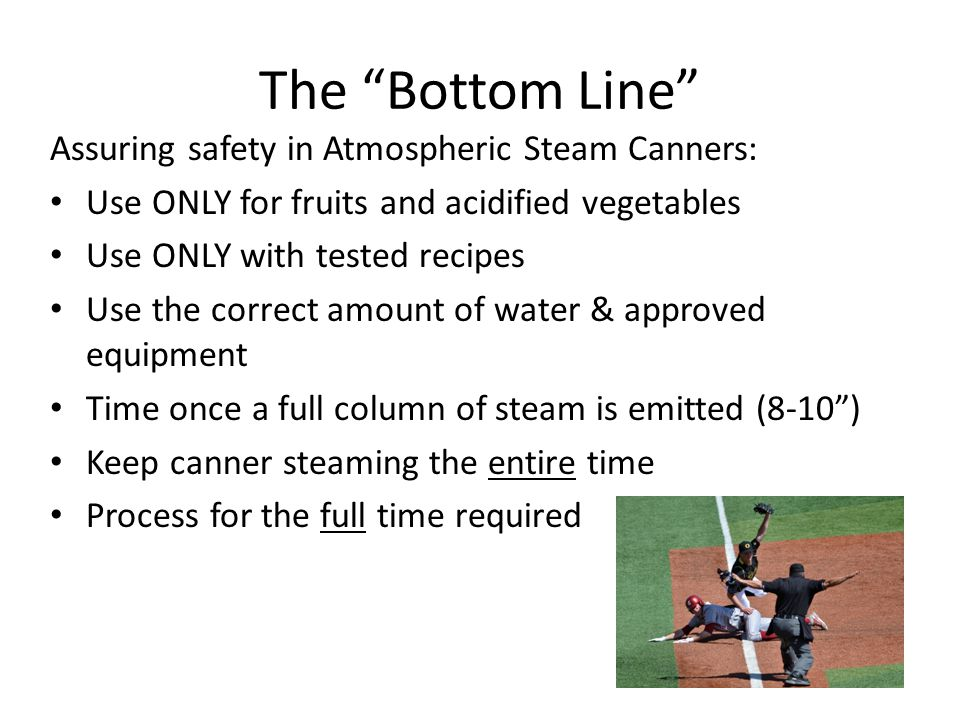 The Bottom Line Assuring safety in Atmospheric Steam Canners: Use ONLY for fruits and acidified vegetables Use ONLY with tested recipes Use the correct amount of water & approved equipment Time once a full column of steam is emitted (8-10) Keep canner steaming the entire time Process for the full time required