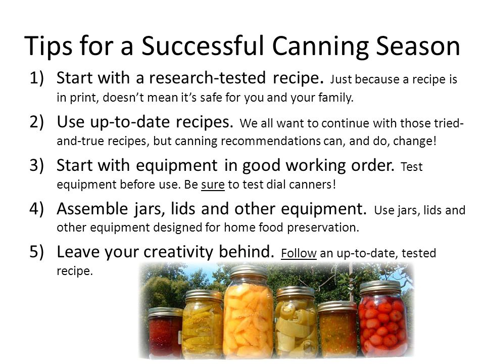 Tips for a Successful Canning Season 1)Start with a research-tested recipe.
