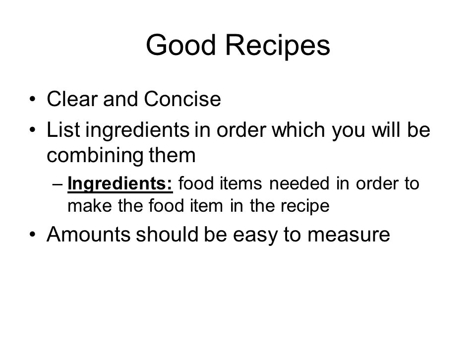Good Recipes Cont Directions and handling procedures must be complete Baking and cooking times, temperatures and sizes need to be accurate State the yield –Yield: the number of average servings the recipe will make Many will include nutrition information