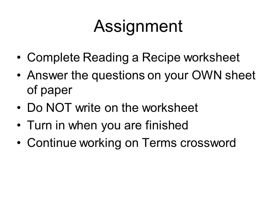 Assignment Complete Reading a Recipe worksheet Answer the questions on your OWN sheet of paper Do NOT write on the worksheet Turn in when you are fini