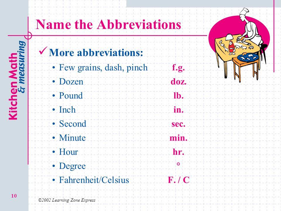 ©2002 Learning Zone Express 10 Name the Abbreviations More abbreviations: Few grains, dash, pinchf.g. Dozendoz. Poundlb. Inchin. Secondsec. Minutemin.