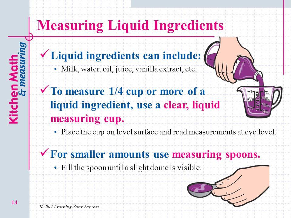 ©2002 Learning Zone Express 14 Measuring Liquid Ingredients Liquid ingredients can include: Milk, water, oil, juice, vanilla extract, etc. To measure