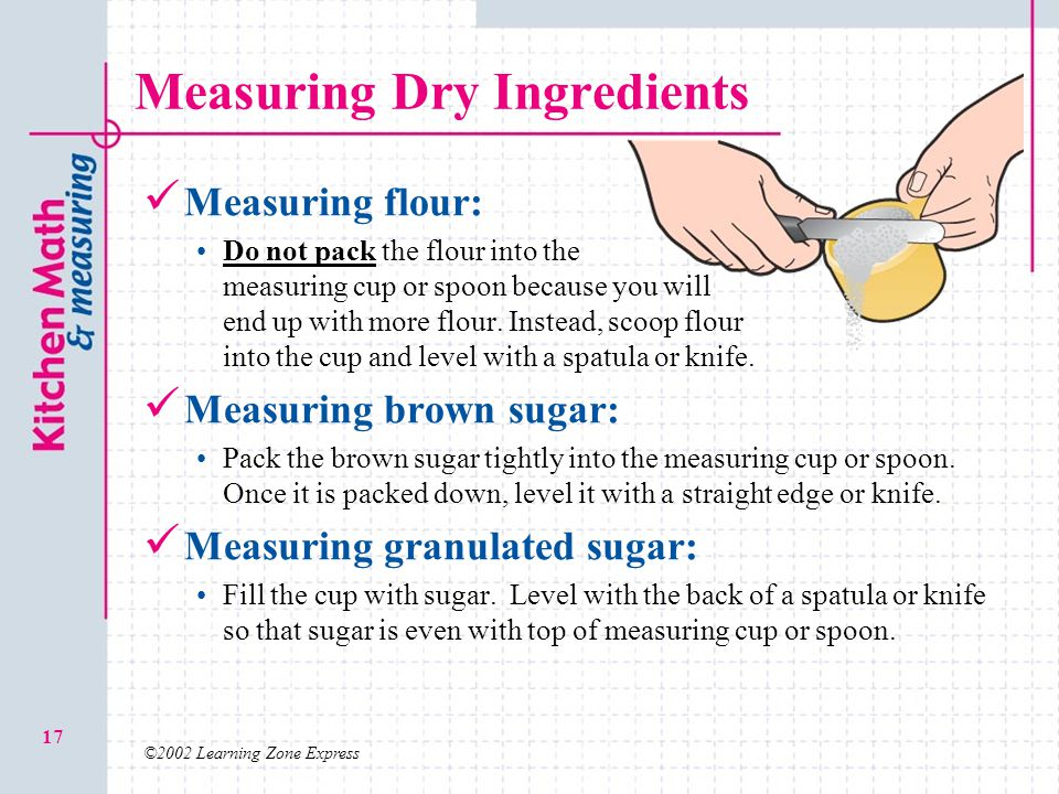 ©2002 Learning Zone Express 17 Measuring Dry Ingredients Measuring flour: Do not pack the flour into the measuring cup or spoon because you will end u