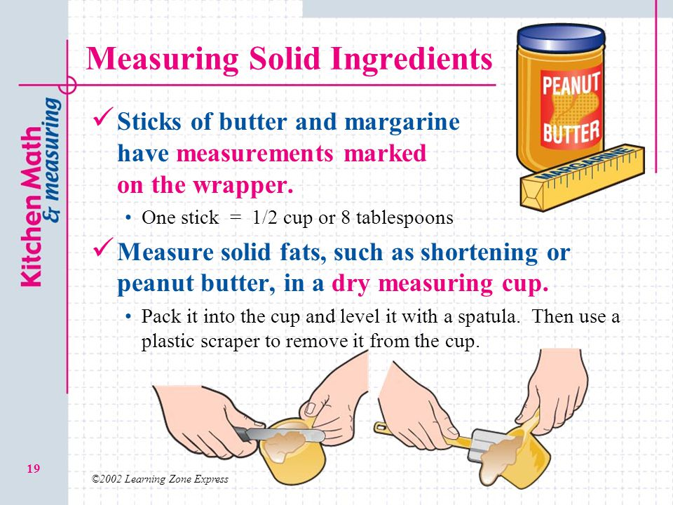 ©2002 Learning Zone Express 19 Measuring Solid Ingredients Sticks of butter and margarine have measurements marked on the wrapper. One stick = 1/2 cup