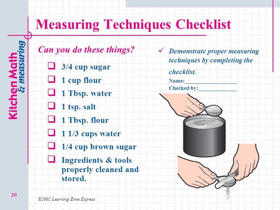 ©2002 Learning Zone Express 20 Measuring Techniques Checklist 3/4 cup sugar 1 cup flour 1 Tbsp. water 1 tsp. salt 1 Tbsp. flour 1 1/3 cups water 1/4 c