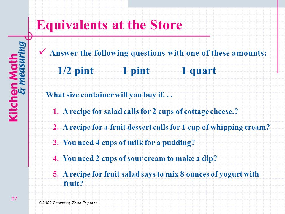 ©2002 Learning Zone Express 27 Equivalents at the Store Answer the following questions with one of these amounts: 1/2 pint1 pint1 quart 1. A recipe fo