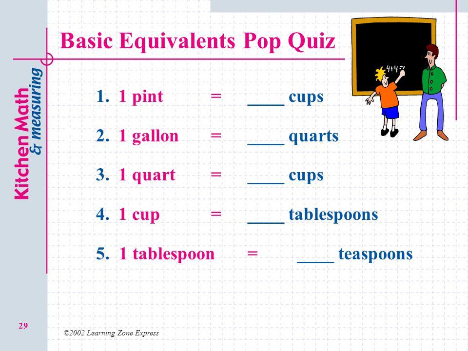 ©2002 Learning Zone Express 29 Basic Equivalents Pop Quiz 1. 1. 1 pint=____ cups 2. 2. 1 gallon = ____ quarts 3. 3. 1 quart =____ cups 4. 4. 1 cup =__