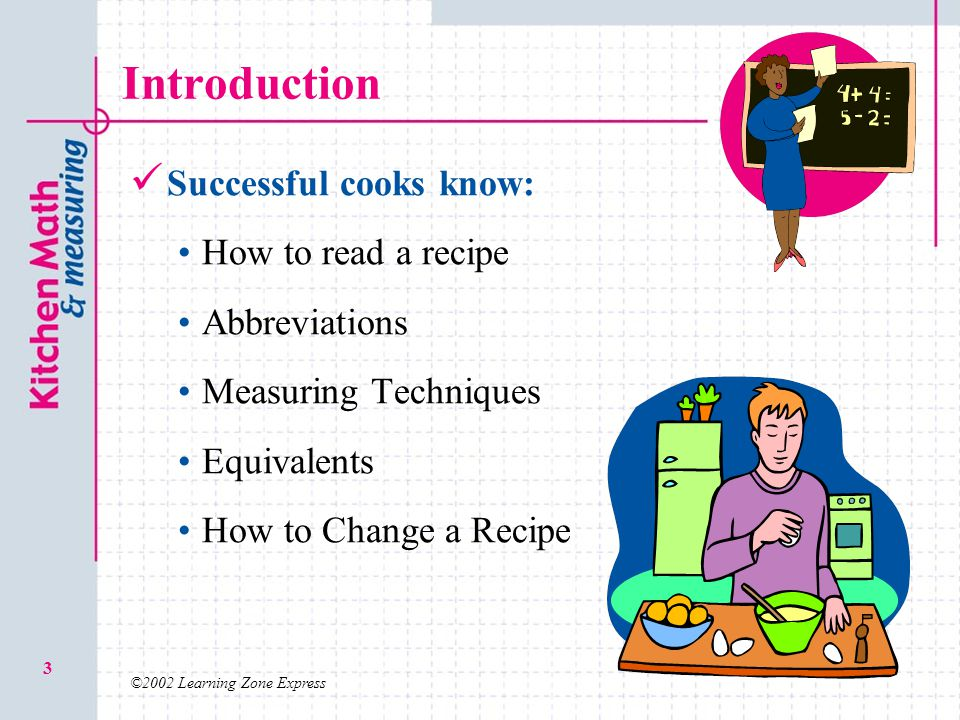 ©2002 Learning Zone Express 3 Introduction Successful cooks know: How to read a recipe Abbreviations Measuring Techniques Equivalents How to Change a