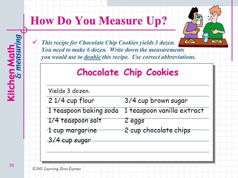 ©2002 Learning Zone Express 31 How Do You Measure Up? This recipe for Chocolate Chip Cookies yields 3 dozen. You need to make 6 dozen. Write down the