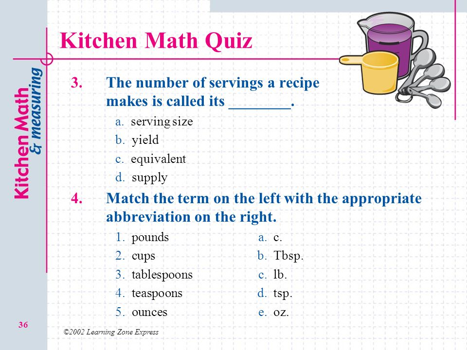 ©2002 Learning Zone Express 36 Kitchen Math Quiz 3. The number of servings a recipe makes is called its ________. a.a. serving size b.b. yield c.c. eq