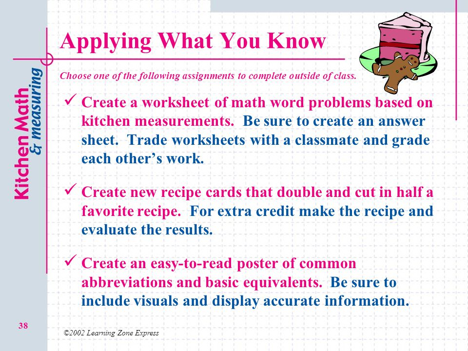 ©2002 Learning Zone Express 38 Applying What You Know Create a worksheet of math word problems based on kitchen measurements. Be sure to create an ans