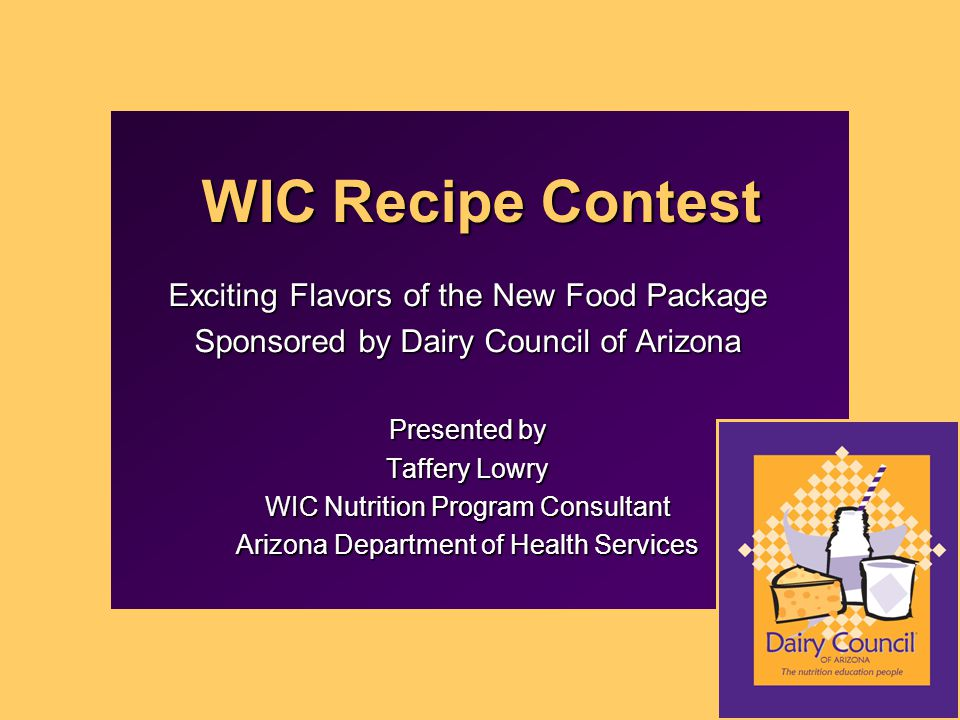 WIC Recipe Contest Exciting Flavors of the New Food Package Sponsored by Dairy Council of Arizona Presented by Taffery Lowry WIC Nutrition Program Consultant Arizona Department of Health Services